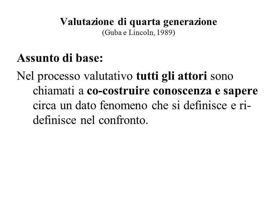Valutazione di quarta generazione (Guba e Lincoln, 1989) Assunto di base: Nel processo valutativo tutti gli attori sono chiamati a co-costruire conosc