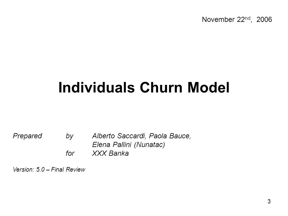 3 Individuals Churn Model Prepared by Alberto Saccardi, Paola Bauce, Elena Pallini (Nunatac) for XXX Banka Version: 5.0 – Final Review November 22 nd,