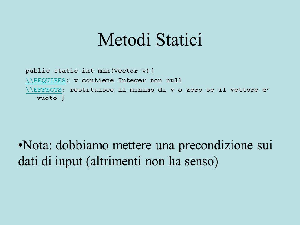 Metodi Statici public static int min(Vector v){ \\REQUIRES\\REQUIRES: v contiene Integer non null \\EFFECTS\\EFFECTS: restituisce il minimo di v o zero se il vettore e' vuoto } Nota: dobbiamo mettere una precondizione sui dati di input (altrimenti non ha senso)