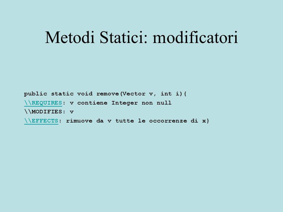 Metodi Statici: modificatori public static void remove(Vector v, int i){ \\REQUIRES\\REQUIRES: v contiene Integer non null \\MODIFIES: v \\EFFECTS\\EFFECTS: rimuove da v tutte le occorrenze di x}