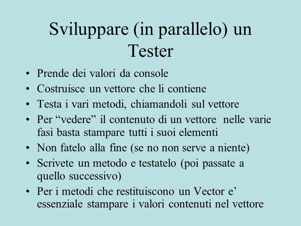 Sviluppare (in parallelo) un Tester Prende dei valori da console Costruisce un vettore che li contiene Testa i vari metodi, chiamandoli sul vettore Pe