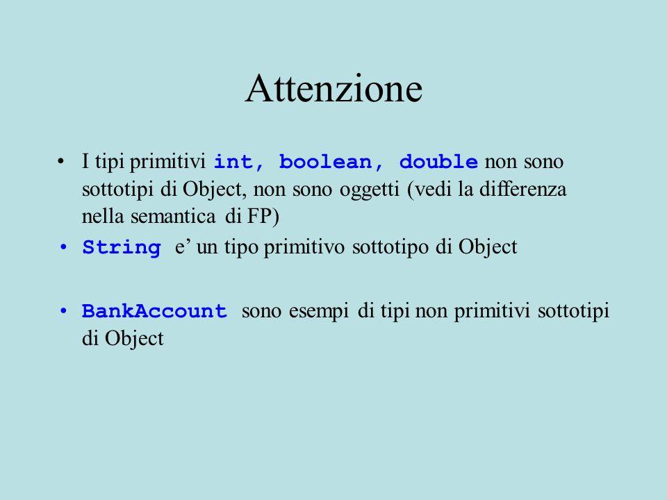 Attenzione I tipi primitivi int, boolean, double non sono sottotipi di Object, non sono oggetti (vedi la differenza nella semantica di FP) String e' u