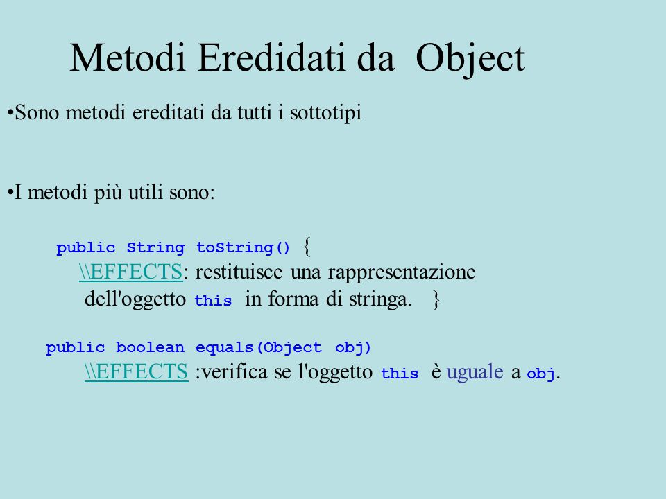 Sono metodi ereditati da tutti i sottotipi I metodi più utili sono: public String toString() { \\EFFECTS: restituisce una rappresentazione\\EFFECTS dell oggetto this in forma di stringa.