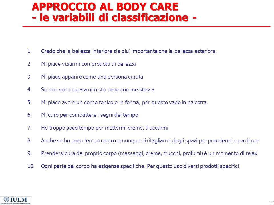 66 APPROCCIO AL BODY CARE - le variabili di classificazione - 1.Credo che la bellezza interiore sia piu' importante che la bellezza esteriore 2.Mi pia