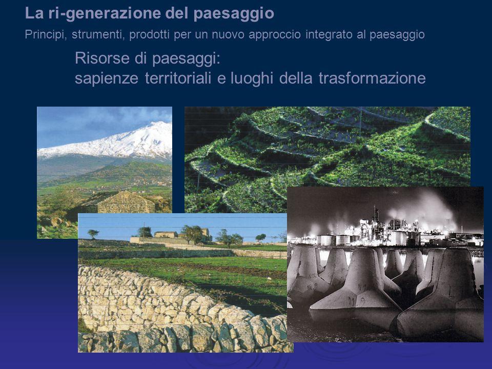 Risorse di paesaggi: sapienze territoriali e luoghi della trasformazione La ri-generazione del paesaggio Principi, strumenti, prodotti per un nuovo approccio integrato al paesaggio