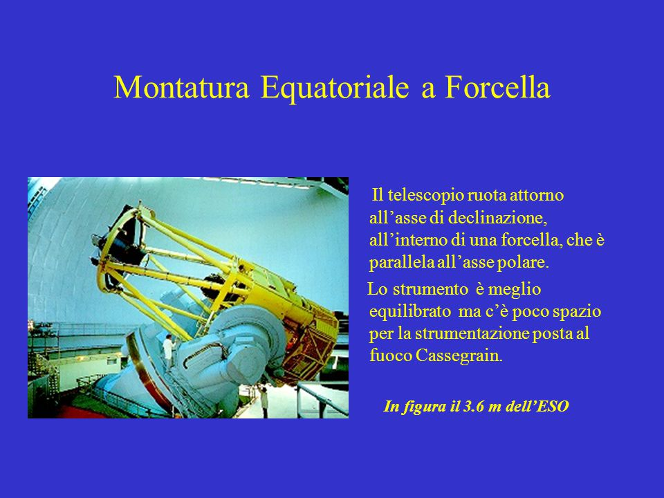 Montatura Equatoriale a Forcella Il telescopio ruota attorno all'asse di declinazione, all'interno di una forcella, che è parallela all'asse polare.