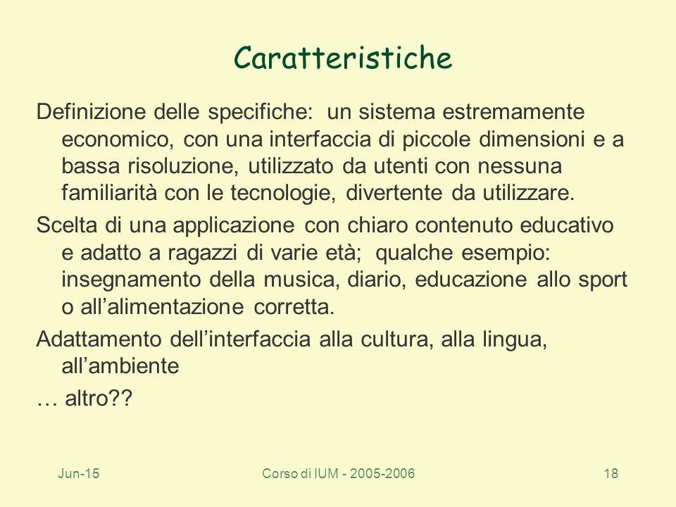 Jun-15Corso di IUM - 2005-200618 Caratteristiche Definizione delle specifiche: un sistema estremamente economico, con una interfaccia di piccole dimensioni e a bassa risoluzione, utilizzato da utenti con nessuna familiarità con le tecnologie, divertente da utilizzare.