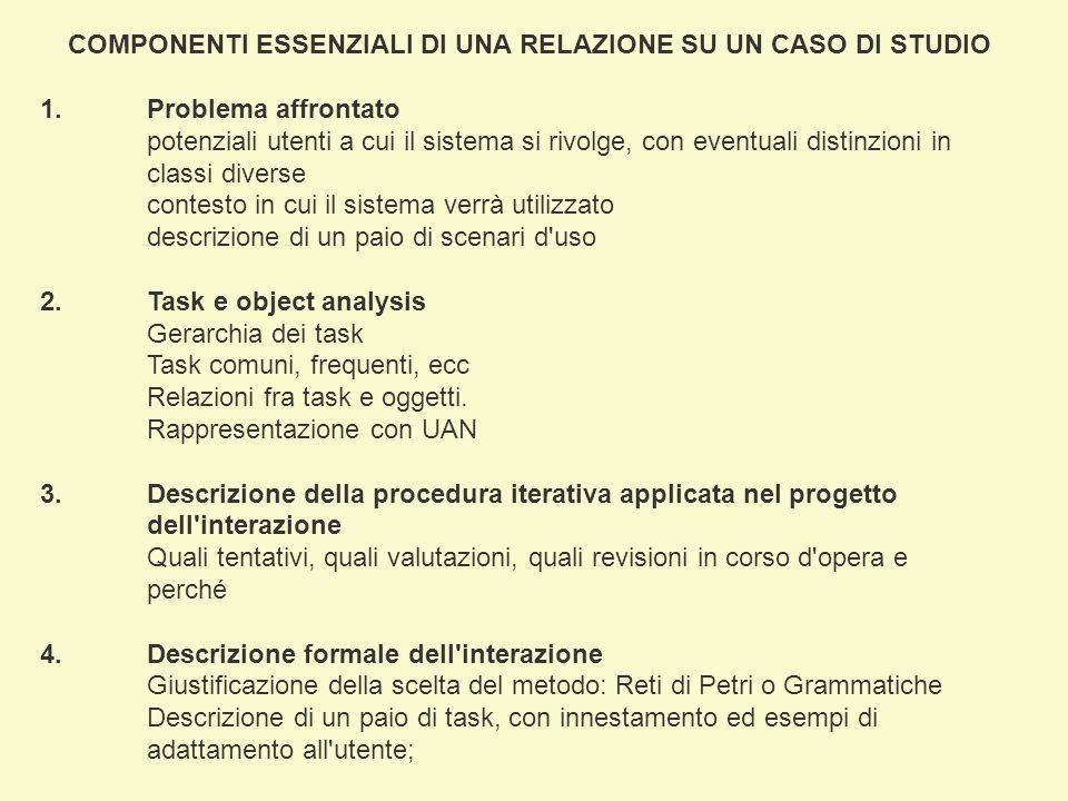 COMPONENTI ESSENZIALI DI UNA RELAZIONE SU UN CASO DI STUDIO 1.Problema affrontato potenziali utenti a cui il sistema si rivolge, con eventuali distinzioni in classi diverse contesto in cui il sistema verrà utilizzato descrizione di un paio di scenari d uso 2.Task e object analysis Gerarchia dei task Task comuni, frequenti, ecc Relazioni fra task e oggetti.