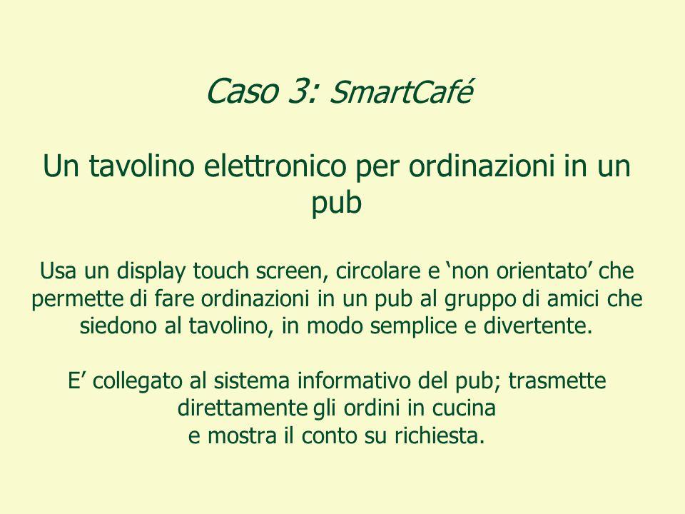 Caso 3: SmartCafé Un tavolino elettronico per ordinazioni in un pub Usa un display touch screen, circolare e 'non orientato' che permette di fare ordinazioni in un pub al gruppo di amici che siedono al tavolino, in modo semplice e divertente.