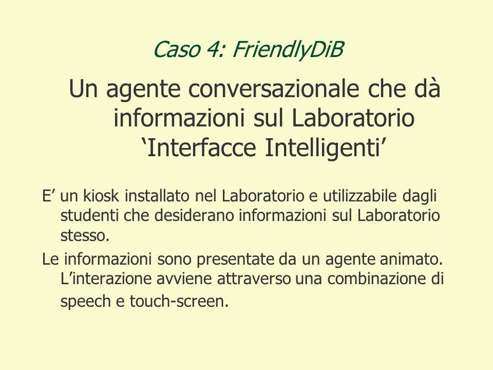 Caso 4: FriendlyDiB Un agente conversazionale che dà informazioni sul Laboratorio 'Interfacce Intelligenti' E' un kiosk installato nel Laboratorio e utilizzabile dagli studenti che desiderano informazioni sul Laboratorio stesso.