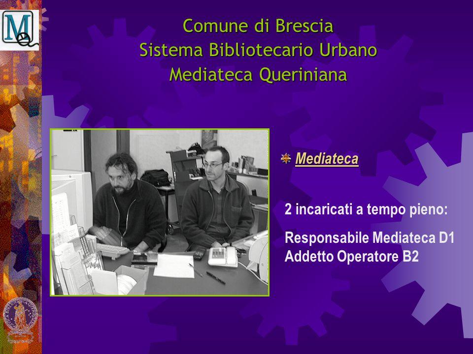 Comune di Brescia Sistema Bibliotecario Urbano Mediateca Queriniana 2 incaricati a tempo pieno: Responsabile Mediateca D1 Addetto Operatore B2 Mediate