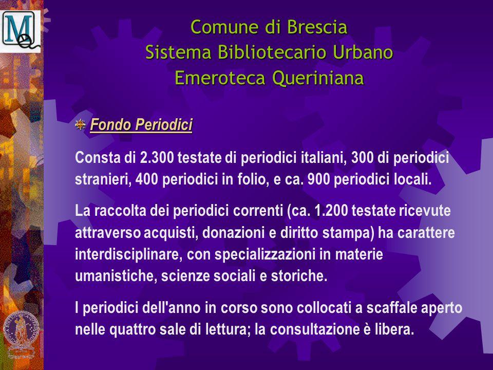 Comune di Brescia Sistema Bibliotecario Urbano Emeroteca Queriniana Consta di 2.300 testate di periodici italiani, 300 di periodici stranieri, 400 per