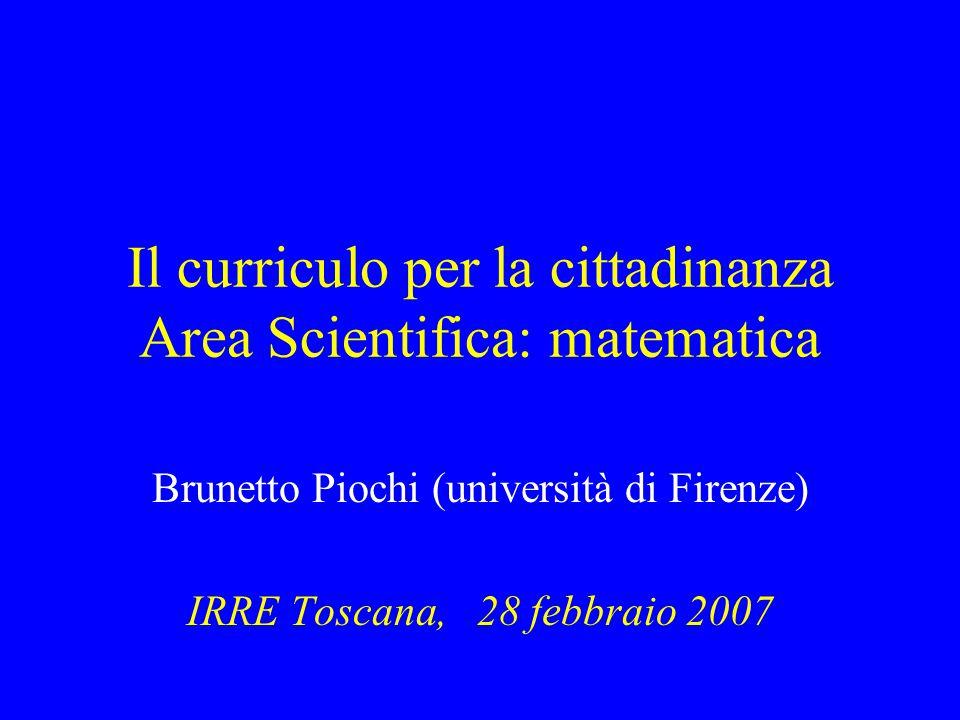 Il curriculo per la cittadinanza Area Scientifica: matematica Brunetto Piochi (università di Firenze) IRRE Toscana, 28 febbraio 2007
