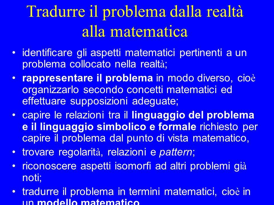 Tradurre il problema dalla realtà alla matematica identificare gli aspetti matematici pertinenti a un problema collocato nella realt à ; rappresentare
