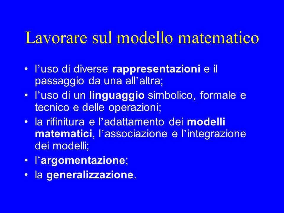 Lavorare sul modello matematico l ' uso di diverse rappresentazioni e il passaggio da una all ' altra; l ' uso di un linguaggio simbolico, formale e tecnico e delle operazioni; la rifinitura e l ' adattamento dei modelli matematici, l ' associazione e l ' integrazione dei modelli; l ' argomentazione; la generalizzazione.