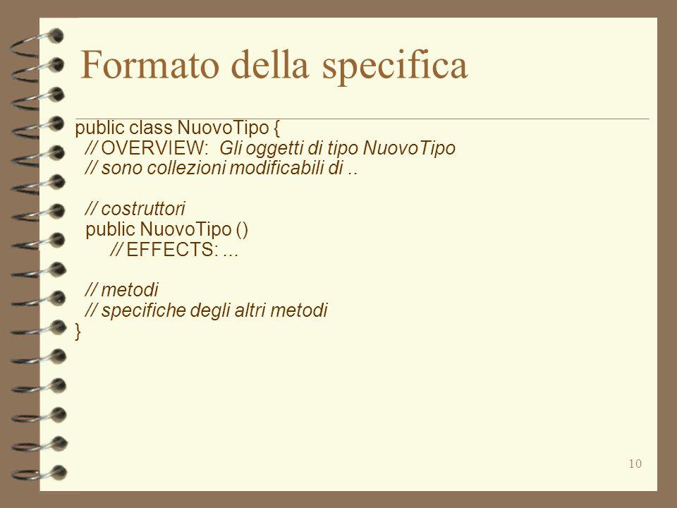 10 Formato della specifica public class NuovoTipo { // OVERVIEW: Gli oggetti di tipo NuovoTipo // sono collezioni modificabili di.. // costruttori pub