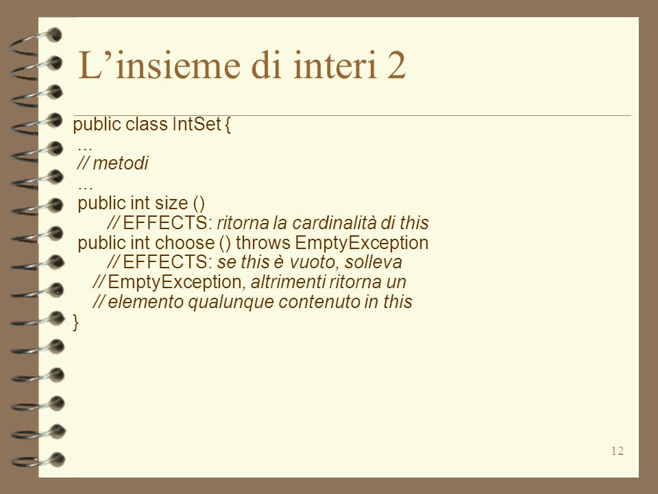 12 L'insieme di interi 2 public class IntSet {... // metodi... public int size () // EFFECTS: ritorna la cardinalità di this public int choose () thro