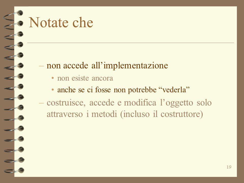 """19 Notate che –non accede all'implementazione non esiste ancora anche se ci fosse non potrebbe """"vederla"""" –costruisce, accede e modifica l'oggetto solo"""