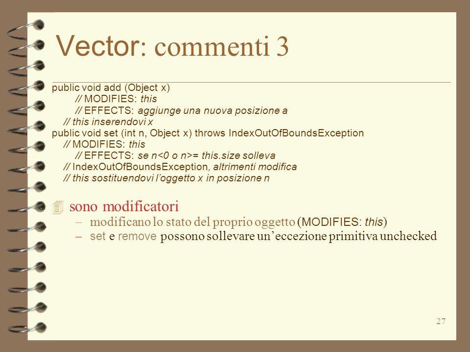27 Vector : commenti 3 public void add (Object x) // MODIFIES: this // EFFECTS: aggiunge una nuova posizione a // this inserendovi x public void set (