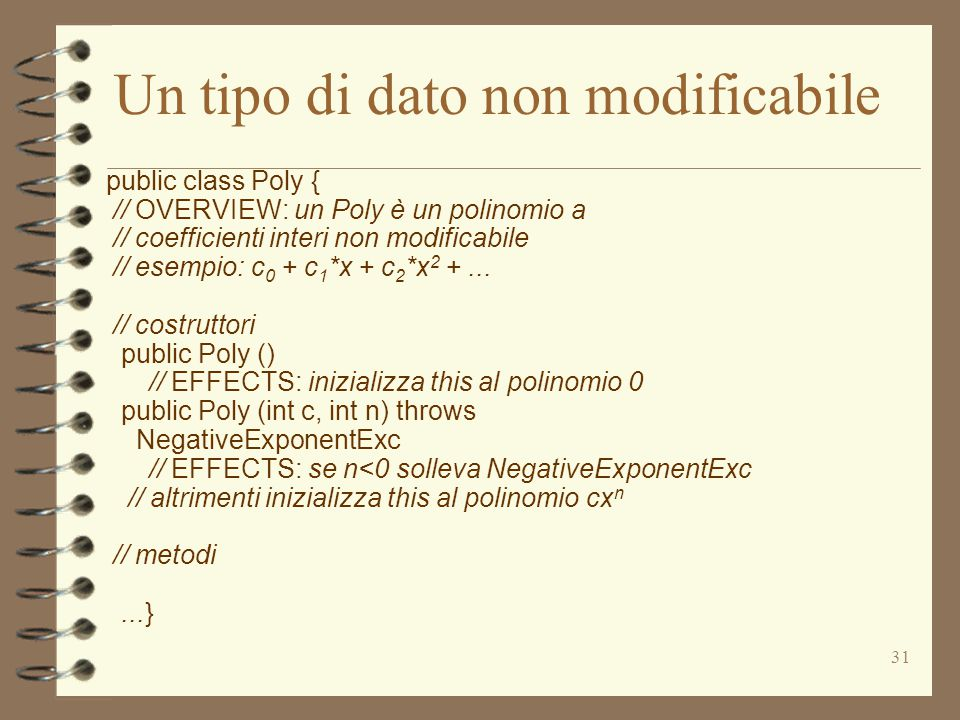 31 Un tipo di dato non modificabile public class Poly { // OVERVIEW: un Poly è un polinomio a // coefficienti interi non modificabile // esempio: c 0 + c 1 *x + c 2 *x 2 +...