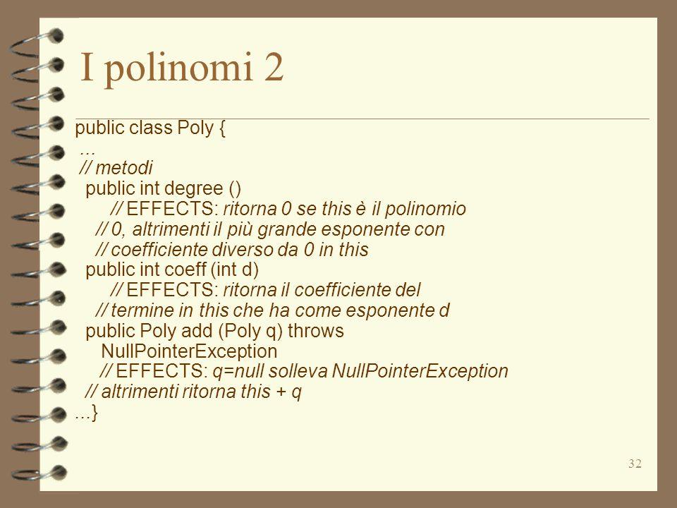 32 I polinomi 2 public class Poly {... // metodi public int degree () // EFFECTS: ritorna 0 se this è il polinomio // 0, altrimenti il più grande espo