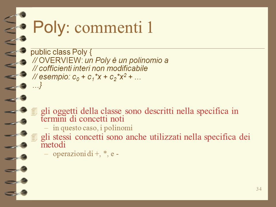 34 Poly : commenti 1 public class Poly { // OVERVIEW: un Poly è un polinomio a // cofficienti interi non modificabile // esempio: c 0 + c 1 *x + c 2 *