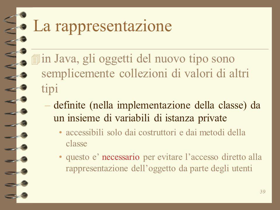 39 La rappresentazione 4 in Java, gli oggetti del nuovo tipo sono semplicemente collezioni di valori di altri tipi –definite (nella implementazione de