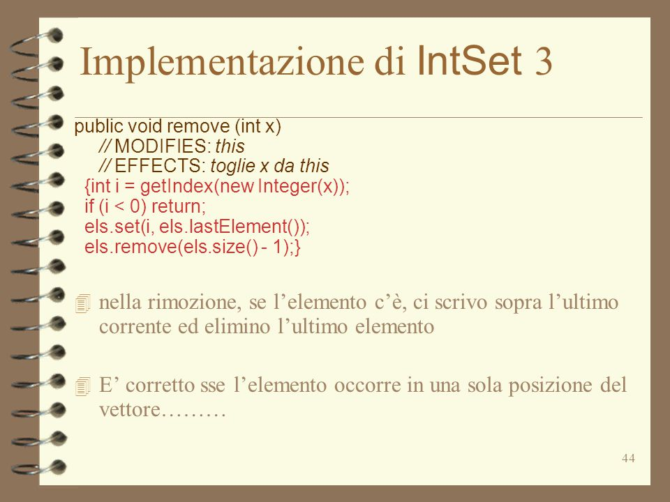 44 Implementazione di IntSet 3 public void remove (int x) // MODIFIES: this // EFFECTS: toglie x da this {int i = getIndex(new Integer(x)); if (i < 0) return; els.set(i, els.lastElement()); els.remove(els.size() - 1);} 4 nella rimozione, se l'elemento c'è, ci scrivo sopra l'ultimo corrente ed elimino l'ultimo elemento 4 E' corretto sse l'elemento occorre in una sola posizione del vettore………