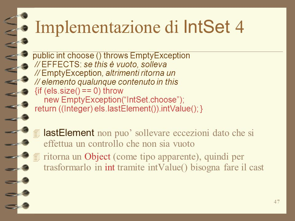 47 Implementazione di IntSet 4 public int choose () throws EmptyException // EFFECTS: se this è vuoto, solleva // EmptyException, altrimenti ritorna un // elemento qualunque contenuto in this {if (els.size() == 0) throw new EmptyException( IntSet.choose ); return ((Integer) els.lastElement()).intValue(); }  lastElement non puo' sollevare eccezioni dato che si effettua un controllo che non sia vuoto 4 ritorna un Object (come tipo apparente), quindi per trasformarlo in int tramite intValue() bisogna fare il cast
