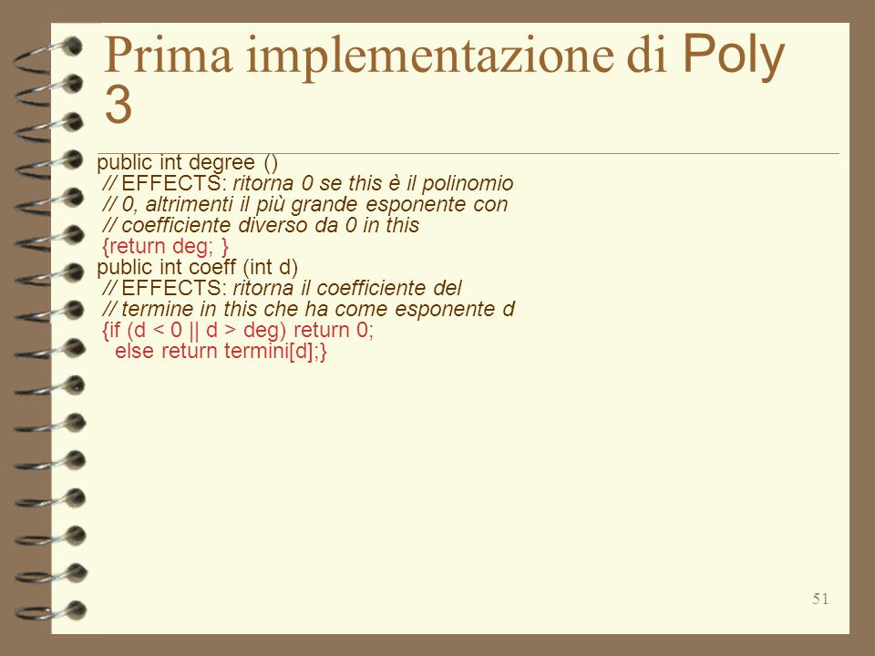 51 Prima implementazione di Poly 3 public int degree () // EFFECTS: ritorna 0 se this è il polinomio // 0, altrimenti il più grande esponente con // coefficiente diverso da 0 in this {return deg; } public int coeff (int d) // EFFECTS: ritorna il coefficiente del // termine in this che ha come esponente d {if (d deg) return 0; else return termini[d];}