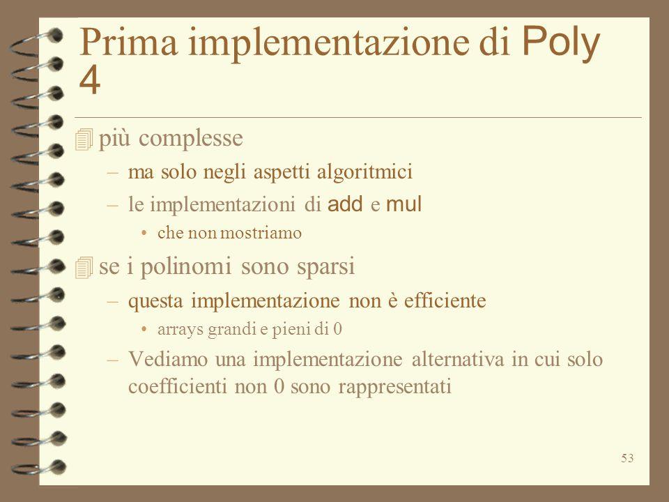 53 Prima implementazione di Poly 4 4 più complesse –ma solo negli aspetti algoritmici –le implementazioni di add e mul che non mostriamo 4 se i polino