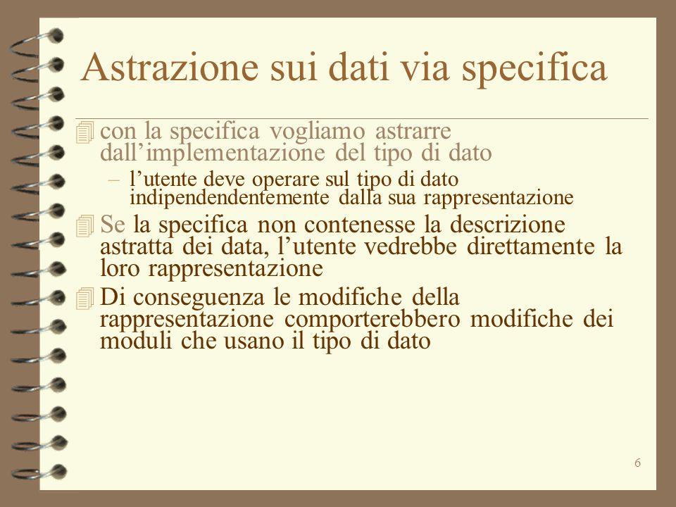 6 Astrazione sui dati via specifica 4 con la specifica vogliamo astrarre dall'implementazione del tipo di dato –l'utente deve operare sul tipo di dato