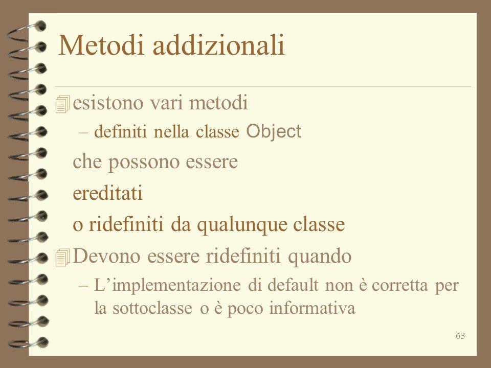 63 Metodi addizionali 4 esistono vari metodi –definiti nella classe Object che possono essere ereditati o ridefiniti da qualunque classe 4 Devono esse