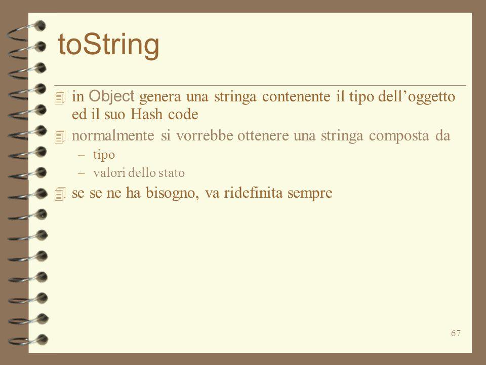 67 toString  in Object genera una stringa contenente il tipo dell'oggetto ed il suo Hash code 4 normalmente si vorrebbe ottenere una stringa composta
