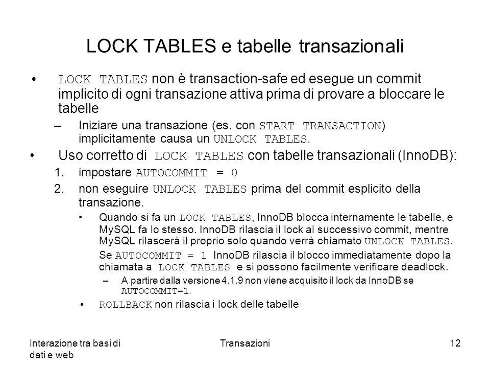 Interazione tra basi di dati e web Transazioni12 LOCK TABLES e tabelle transazionali LOCK TABLES non è transaction-safe ed esegue un commit implicito