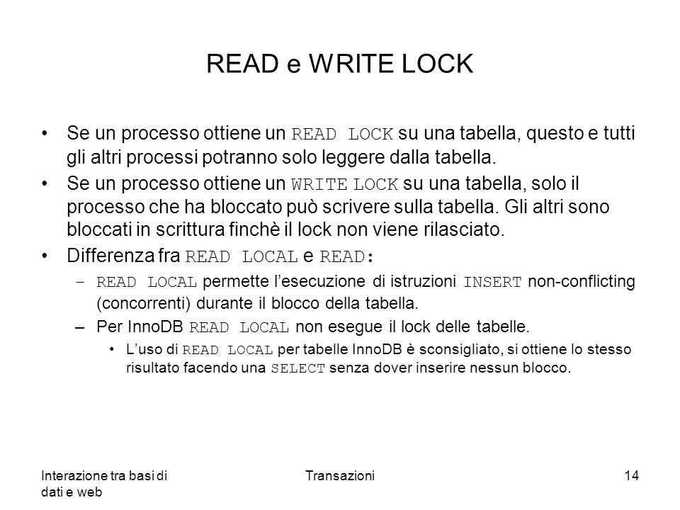 Interazione tra basi di dati e web Transazioni14 READ e WRITE LOCK Se un processo ottiene un READ LOCK su una tabella, questo e tutti gli altri proces