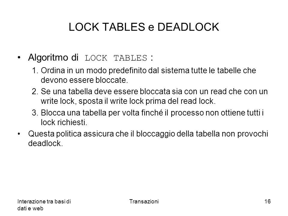 Interazione tra basi di dati e web Transazioni16 LOCK TABLES e DEADLOCK Algoritmo di LOCK TABLES : 1.Ordina in un modo predefinito dal sistema tutte l
