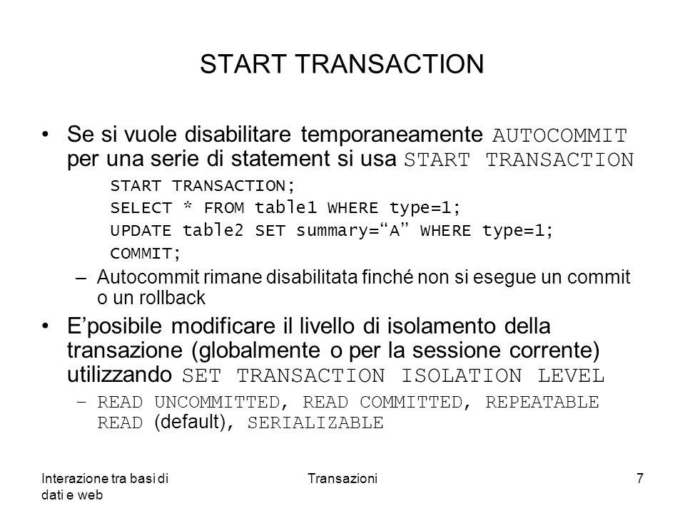 Interazione tra basi di dati e web Transazioni7 START TRANSACTION Se si vuole disabilitare temporaneamente AUTOCOMMIT per una serie di statement si us