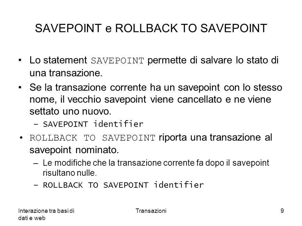 Interazione tra basi di dati e web Transazioni9 SAVEPOINT e ROLLBACK TO SAVEPOINT Lo statement SAVEPOINT permette di salvare lo stato di una transazio