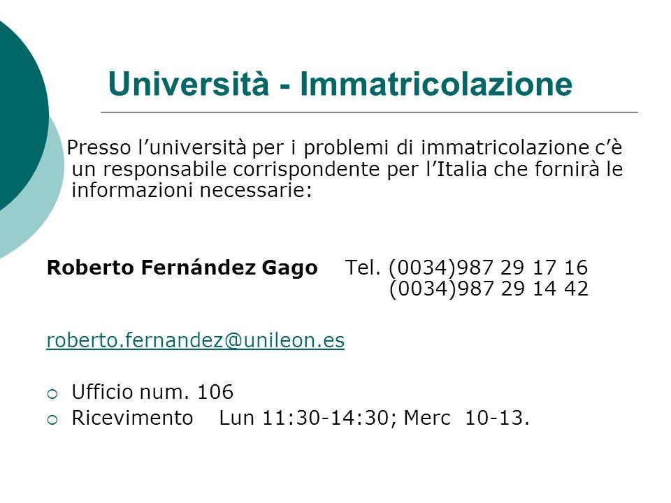 Università - Immatricolazione Presso l'università per i problemi di immatricolazione c'è un responsabile corrispondente per l'Italia che fornirà le informazioni necessarie: Roberto Fernández Gago Tel.