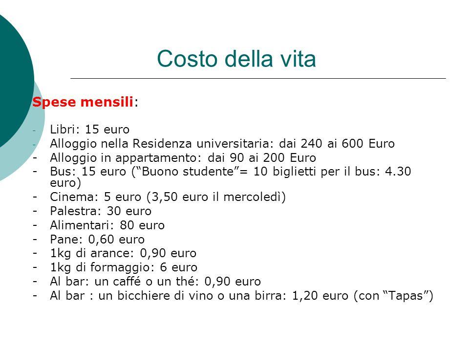 Costo della vita Spese mensili: - Libri: 15 euro - Alloggio nella Residenza universitaria: dai 240 ai 600 Euro - Alloggio in appartamento: dai 90 ai 200 Euro - Bus: 15 euro ( Buono studente = 10 biglietti per il bus: 4.30 euro) - Cinema: 5 euro (3,50 euro il mercoledì) - Palestra: 30 euro - Alimentari: 80 euro - Pane: 0,60 euro - 1kg di arance: 0,90 euro - 1kg di formaggio: 6 euro - Al bar: un caffé o un thé: 0,90 euro - Al bar : un bicchiere di vino o una birra: 1,20 euro (con Tapas )