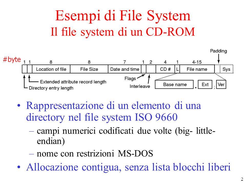 2 Esempi di File System Il file system di un CD-ROM Rappresentazione di un elemento di una directory nel file system ISO 9660 –campi numerici codificati due volte (big- little- endian) –nome con restrizioni MS-DOS Allocazione contigua, senza lista blocchi liberi #byte