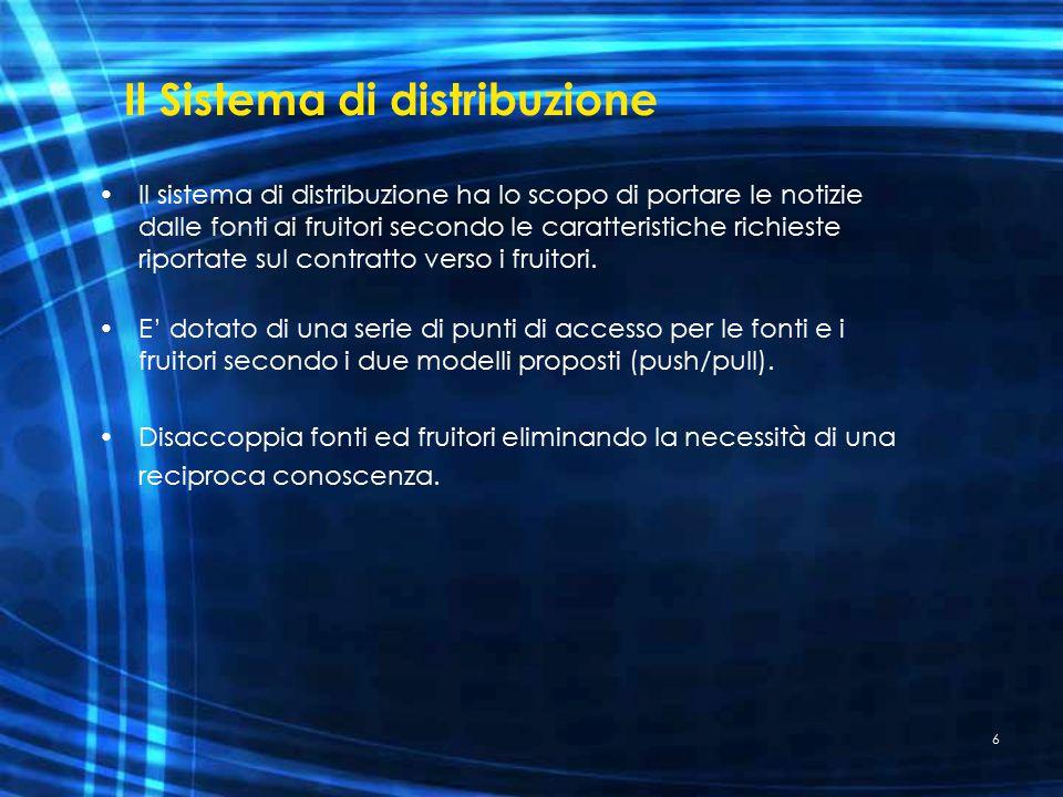 6 Il Sistema di distribuzione Il sistema di distribuzione ha lo scopo di portare le notizie dalle fonti ai fruitori secondo le caratteristiche richieste riportate sul contratto verso i fruitori.