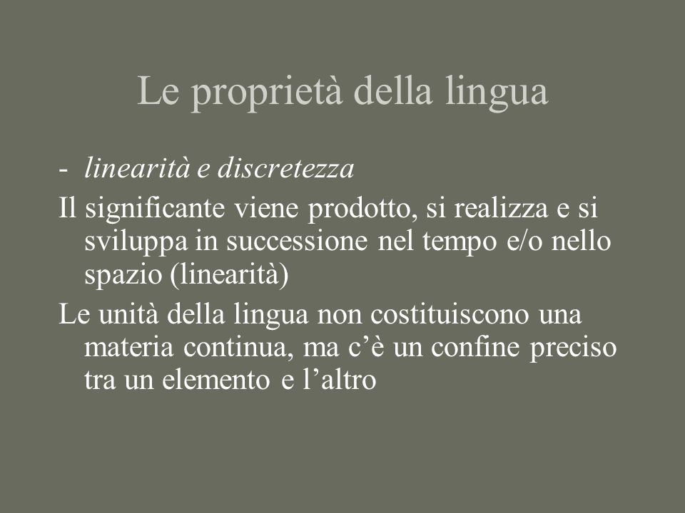 Le proprietà della lingua -linearità e discretezza Il significante viene prodotto, si realizza e si sviluppa in successione nel tempo e/o nello spazio (linearità) Le unità della lingua non costituiscono una materia continua, ma c'è un confine preciso tra un elemento e l'altro