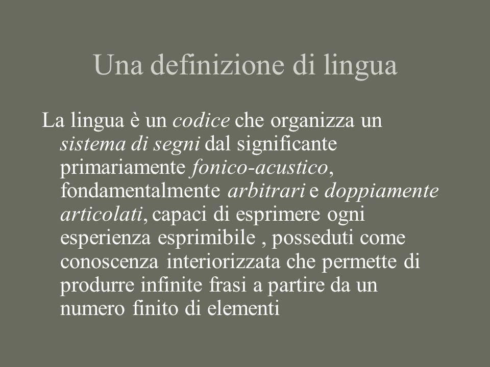 Una definizione di lingua La lingua è un codice che organizza un sistema di segni dal significante primariamente fonico-acustico, fondamentalmente arb
