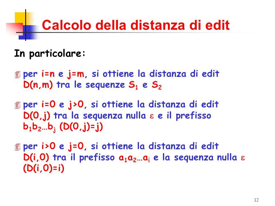 12 Calcolo della distanza di edit In particolare: 4 per i=n e j=m, si ottiene la distanza di edit D(n,m) tra le sequenze S 1 e S 2  per i=0 e j>0, si ottiene la distanza di edit D(0,j) tra la sequenza nulla  e il prefisso b 1 b 2 …b j (D(0,j)=j)  per i>0 e j=0, si ottiene la distanza di edit D(i,0) tra il prefisso a 1 a 2 …a i e la sequenza nulla  (D(i,0)=i)