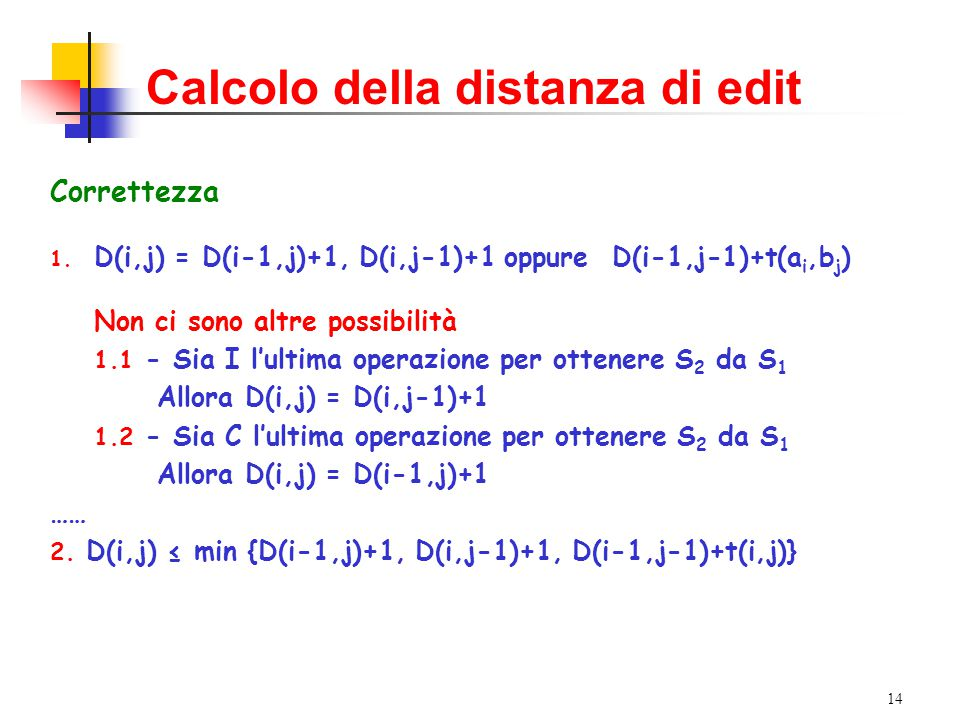14 Calcolo della distanza di edit Correttezza 1. D(i,j) = D(i-1,j)+1, D(i,j-1)+1 oppure D(i-1,j-1)+t(a i,b j ) Non ci sono altre possibilità 1.1 - Sia