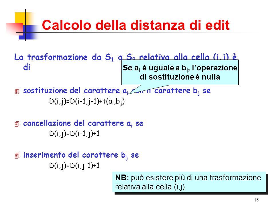 16 Calcolo della distanza di edit La trasformazione da S 1 a S 2 relativa alla cella (i,j) è di 4 sostituzione del carattere a i con il carattere b j se D(i,j)=D(i-1,j-1)+t(a i,b j ) 4 cancellazione del carattere a i se D(i,j)=D(i-1,j)+1 4 inserimento del carattere b j se D(i,j)=D(i,j-1)+1 Se a i è uguale a b j, l'operazione di sostituzione è nulla NB: può esistere più di una trasformazione relativa alla cella (i,j) NB: può esistere più di una trasformazione relativa alla cella (i,j)