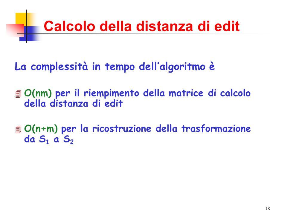 18 Calcolo della distanza di edit La complessità in tempo dell'algoritmo è 4 O(nm) per il riempimento della matrice di calcolo della distanza di edit