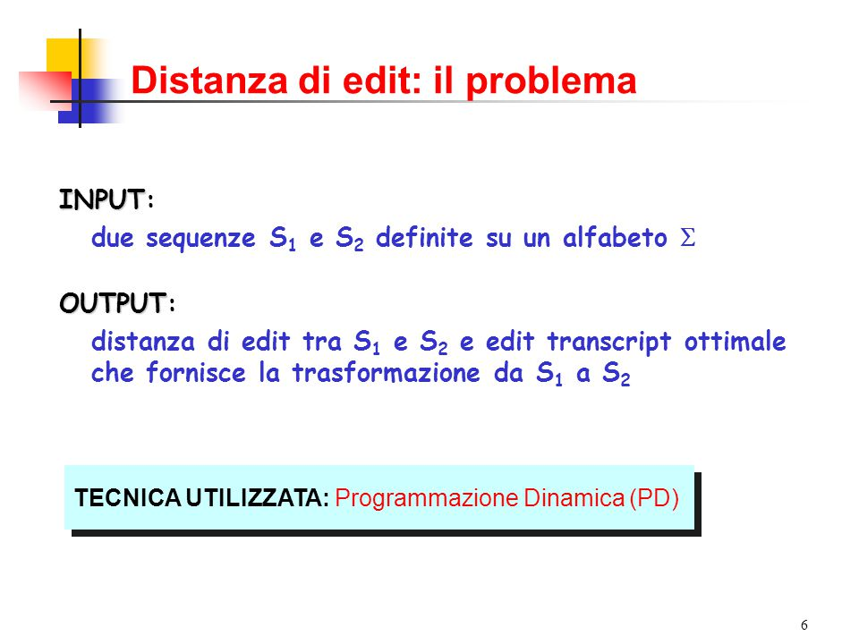 6 Distanza di edit: il problema INPUT INPUT: due sequenze S 1 e S 2 definite su un alfabeto  OUTPUT OUTPUT: distanza di edit tra S 1 e S 2 e edit tra